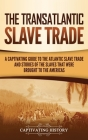 The Transatlantic Slave Trade: A Captivating Guide to the Atlantic Slave Trade and Stories of the Slaves That Were Brought to the Americas Cover Image