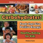 Carbohydrates! Foods That Give Positive Energy! - Healthy Eating for Kids - Children's Diet & Nutrition Books Cover Image