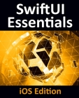 SwiftUI Essentials - iOS Edition: Learn to Develop iOS Apps Using SwiftUI, Swift 5 and Xcode 11 Cover Image