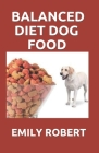 Balanced Diet Dog Food: All You Need to Know about Dogs Balanced Diet Including Easy and Fresh Recipes Cover Image