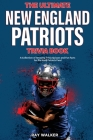 The Ultimate New England Patriots Trivia Book: A Collection of Amazing Trivia Quizzes and Fun Facts For Die-Hard Patriots Fans! Cover Image
