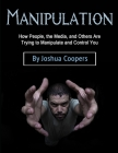 Manipulation: How People, the Media, and Others Are Trying to Manipulate and Control You Cover Image