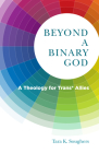 Beyond a Binary God: A Theology for Trans* Allies (Church's Teaching for a Changing World #9) Cover Image