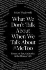 What We Don't Talk About When We Talk About #MeToo: Essays on Sex, Authority & the Mess of Life Cover Image