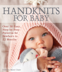 Handknits for Baby: Over 30 Easy, Step-By-Step Patterns for Newborn to 12 Months Cover Image