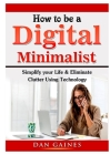How to be a Digital Minimalist: Simplify your Life & Eliminate Clutter Using Technology Cover Image