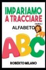 Impariamo a Tracciare: ALFABETO. Libro Per Bambini: Età 3+ . 130 Pagine per Imparare a Scrivere. Prima ti insegno a Ricalcare le Lettere e po Cover Image