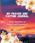 My Prayer and Fasting Journal: Daily Moments of Prayer and Fasting in The Secret Place Cover Image