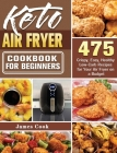 Keto Air Fryer Cookbook for Beginners: 475 Crispy, Easy, Healthy Low-Carb Recipes for Your Air Fryer on a Budget Cover Image