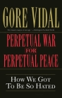 Perpetual War for Perpetual Peace: How We Got to Be So Hated Cover Image