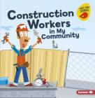 Construction Workers in My Community (Meet a Community Helper (Early Bird Stories (TM))) Cover Image