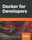 Docker for Developers: Develop and run your application with Docker containers using DevOps tools for continuous delivery Cover Image