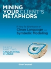 Mining Your Client's Metaphors: A How-To Workbook on Clean Language and Symbolic Modeling, Basics Part II: Facilitating Change Cover Image