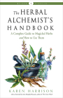 The Herbal Alchemist's Handbook: A Complete Guide to Magickal Herbs and How to Use Them (Weiser Classics Series) Cover Image