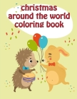 Christmas Around The World Coloring Book: Christmas Coloring Pages with Animal, Creative Art Activities for Children, kids and Adults Cover Image