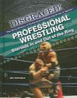 Professional Wrestling: Steroids in and Out of the Ring (Disgraced! The Dirty History of Performance-Enhancing Drugs in Sports) Cover Image
