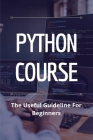 Python Course: The Useful Guideline For Beginners: Computer Programming Courses University Cover Image