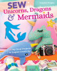 Sew Unicorns, Dragons & Mermaids, What Fun!: 14 Mythical Projects to Inspire Creativity Cover Image