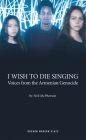 I Wish to Die Singing: Voices from the Armenian Genocide Cover Image