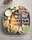 Sprout Right Family Food: Good Nutrition and Over 130 Simple Recipes for Baby, Toddler, and the Whole Family Cover Image