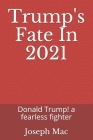 Trump's Fate In 2021: Donald Trump! a fearless fighter Cover Image