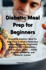 Diabetic Meal Prep Cookbook: Preparing Diabetic Meal for Beginners A Weeks Food Plan to Manage Newly Diagnosed Diabetes and Prediabetes With an eas Cover Image
