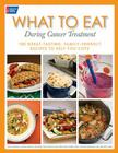 What to Eat During Cancer Treatment: 100 Great-Tasting, Family-Friendly Recipes to Help You Cope Cover Image
