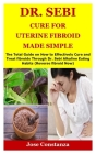 Dr. Sebi Cure for Uterine Fibroid Made Simple: The Total Guide on How to Effectively Cure and Treat fibroids Through Dr. Sebi Alkaline Eating Habits ( Cover Image