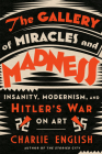The Gallery of Miracles and Madness: Insanity, Modernism, and Hitler's War on Art Cover Image