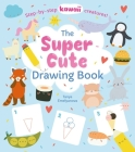 The Super Cute Drawing Book: Step-By-Step Kawaii Creatures! Cover Image