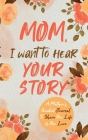 Mom, I Want to Hear Your Story: A Mother's Guided Journal To Share Her Life & Her Love Cover Image