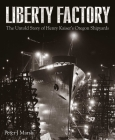 Liberty Factory: The Untold Story of Henry Kaiser's Oregon Shipyards Cover Image