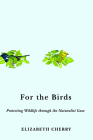 For the Birds: Protecting Wildlife through the Naturalist Gaze (Nature, Society, and Culture) Cover Image