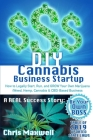 DIY Cannabis Business Startup: How to Legally Start, Run, and GROW Your Own Marijuana (Weed, Hemp, Cannabis & CBD) Based Business: A REAL Success Sto Cover Image
