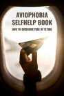 Aviophobia Selfhelp Book: How To Overcome Fear Of Flying: Causes Of Aerophobia Cover Image