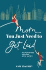 Mom... You Just Need to Get Laid: The Adventures of Dating After Divorce Cover Image