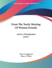 From The Yearly Meeting Of Women Friends: Held In Philadelphia (1847) Cover Image