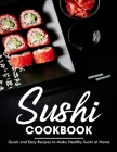 Sushi Cookbook: Quick and Easy Recipes to Make Healthy Sushi at Home Cover Image