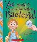 You Wouldn't Want to Live Without Bacteria! (You Wouldn't Want to Live Without…) (You Wouldn't Want to Live Without...) Cover Image