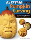 Extreme Pumpkin Carving, Second Edition Revised and Expanded: 20 Amazing Designs from Frightful to Fabulous Cover Image