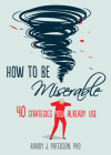 How to Be Miserable: 40 Strategies You Already Use Cover Image
