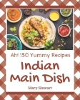 Ah! 150 Yummy Indian Main Dish Recipes: Yummy Indian Main Dish Cookbook - All The Best Recipes You Need are Here! Cover Image