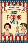 Just F*cking Vote: Humorous Picture Book With Poems and Quotations to Encourage Voting for Reluctant Voters and Graduates Cover Image