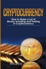Cryptocurrency: How to Make a Lot of Money Investing and Trading in Cryptocurrency: Unlocking the Lucrative World of Cryptocurrency Cover Image
