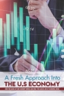 A Fresh Approach Into The U.S Economy: How The Basics Of Our Economy Works And What The Causes Are Of Economic Crisis: Truth About Inflation Cover Image
