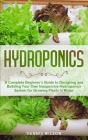 Hydroponics: A Complete beginners guide to design and build your own inexpensive Hydroponics system for growing plants in water Cover Image