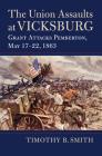 The Union Assaults at Vicksburg: Grant Attacks Pemberton, May 17-22, 1863 Cover Image
