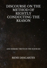 Discourse On The Method Of Rightly Conducting The Reason: And Seeking Truth In The Sciences Cover Image