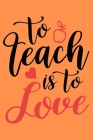 To Teach is To Love: A Best Designed Valentine Notebook For Gift Your Mates Cover Image