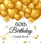 60th Birthday Guest Book: Gold Balloons Hearts Confetti Ribbons Theme, Best Wishes from Family and Friends to Write in, Guests Sign in for Party Cover Image